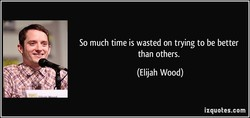 So much time is wasted on trying to be better 