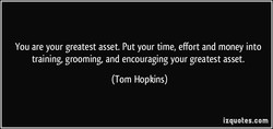 You are your greatest asset. Put your time, effort and money into 