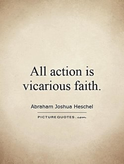 All action is vicarious faith. Abraham Joshua Heschel PICTURE QUOTES.