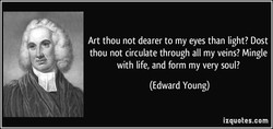 Art thou not dearer to my eyes than light? Dost thou not circulate through all my veins? Mingle with life, and form my very soul? (Edward Young) izquotes.com