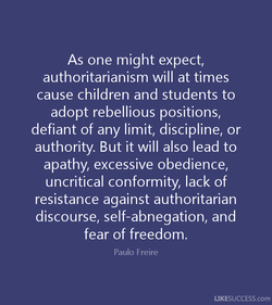 As one might expect, authoritarianism will at times cause children and students to adopt rebellious positions, defiant of any limit, discipline, or authority. But it will also lead to apathy, excessive obedience, uncritical conformity, lack of resistance against authoritarian discourse, self-abnegation, and fear of freedom. Paulo Freire LIKESUCCESS.com