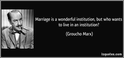 Marriage is a wonderful institution, but who wants 