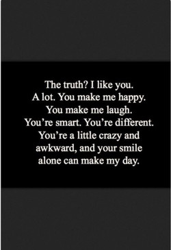 The truth? I like you. 