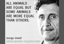 ALL ANIMALS ARE EQUAL BUT SOME ANIMALS ARE MORE EQUAL THAN OTHERS. George Orwell