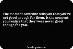 The moment someone tells you that you're not good enougl• for them, is the moment you realize that they were never good enough for you.