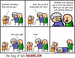 Grandma' How old are you? Act your age' Kids, I'm so old I practically fart dust. Fine' Jost because you're With kids doesn't mean you can get away With childish behavior. Cyanide and Happiness @ Explosm.net The king of fails FAILKING.COM