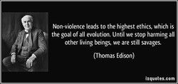 Non-violence leads to the highest ethics, which is the goal of all evolution. Until we stop harming all other living beings, we are still savages. (Thomas Edison) izquotes.com