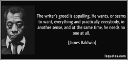 The writer's greed is appalling. He wants, or seems 