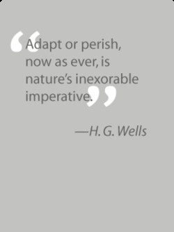 Adapt or perish, now as ever, is nature's inexorable imperative. —H. G. Wells