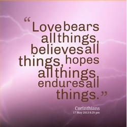 Love bears allthings believesali things hopes aT1things enduresall things. Corinthians 17 May 2013 8:29 pm