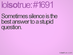 blsotræ: #1691 Somefimes silence is åne best answer to a stupid quesfion. Iolsotrue.com