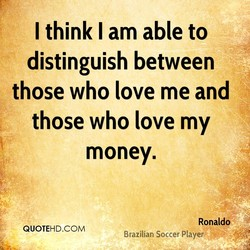 I think I am able to distinguish between those who love me and those who love my money. Ronaldo QUOTEHD.COM Brazilian Soccer