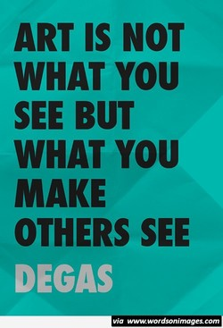 ART IS NOT WHAT YOU SEE BUT WHAT YOU MAKE OTHERS SEE DEGAS via www.wordsonimages.com
