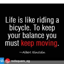 Life is like riding a bicycle. To keep your balance you must keep moving —Albert ARE-redsqua