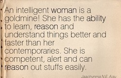 An intelligent woman is a go dmine! She has the ability 10 earn, reason and understand things better and faster than her contemporaries, She is competent, aert and can reason out stuffs eas y.