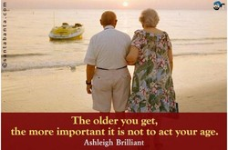 The older you get, the more important it is not to act your age. Ashleigh Brilliant