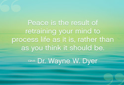 Peace is the result of retraining your mind to process life as it is, rather than as you think it should be. Dr. Wayne W. Dyer