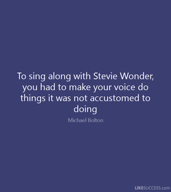 To sing along with Stevie Wonder, 