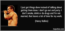 I just get things done instead Of talking about 