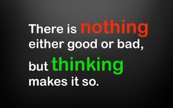 There is either good or bad, thinking but makes it so.