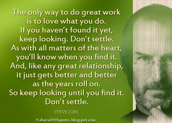The only way to do great work is to love what you do. If you haven't found it yet, keep looking. Don't settle. As with all matters of the heart, you'll know when you find it. And, like any great relationship, it just gets better and better as the years roll on. So keep looking until you find it. Don't settle. STEVE JOBS @ahacusIOOIquotes.blo gspot.com