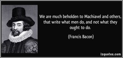 We are much beholden to Machiavel and others, 