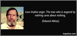 Love implies anger. The man who is angered by 
