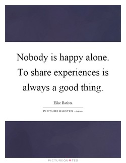 Nobody is happy alone. 