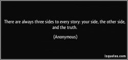 There are al-ways three sides to every story: your side. the other side, 