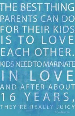 THE BEST THING PARENTS CAN DO FOR THEIR KIDS IS TO LOVE EACH OTHER. KIDS NEEDTO MARINATE LOVE AND AFTER ABOUT YEARS, 16 THEY'RE REALLY JUICY