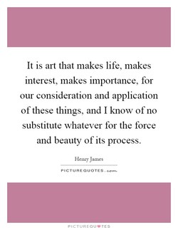 It is art that makes life, makes 