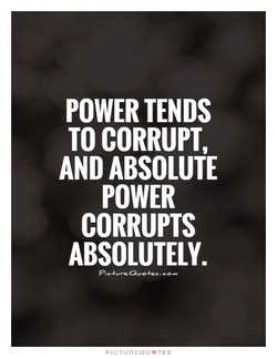POWER TENDS TO CORRUPT, AND ABSOLUTE POWER CORRUPTS ABSOLUTELY. PICTLIREQIJ.TES