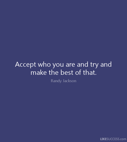 Accept who you are and try and 