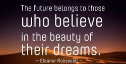 The future belongs to those Who believe in the beauty of thei am - Eleanor Rooseve