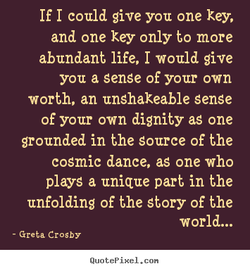 If I could give you one key, and one key only to more abundant life, I would give you a sense of your own worth, an unshakeable sense of your own dignity as one grounded in the source of the cosmic dance, as one who plays a unique part in the unfolding of the story of the world... - Greta Crosby QuotePixeI. con