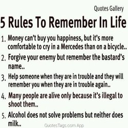 Quotes Gallery 5 Rules To Remember In Life Money can't buy you happiness, but it's more 1. comfortable to cry in a Mercedes than on a bicycle.. 2, Forgive your enemy but remember the bastard's name.. 3, Help someone when they are in trouble and they will remember you when they are in trouble again.. 4. Many people are alive only because it's illegal to shoot them.. Alcohol does not solve problems but neither does 5. milk.. Quotes Tags.corn Ap