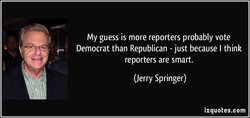 My guess is more reporters probably vote 