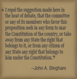 I repel the suggestion made here in the heat cf debate, that the committee or any of its members who favor this proposition seek in any form to mar the Constitution of the country, or take away from any State the right that belongs to it, from any citizen of any State any tight üat belongs to him under the Constitution.' —John A Bingham