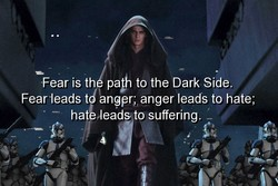 Fear is th pa to the Dark Side. 