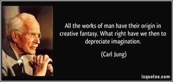 All the works of man have their origin in creative fantasy. What right have we then to depreciate imagination. (Carl Jung) izquotes.com