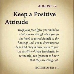 AUGUST 12 Keep a Positive Attitude Keep your foot lgive your mind to what you are doing) when you go las Jacob to sacred Bethel) to the house of God. For to draw near to hear and obey is better than to give the sacrifice of fools Icarelessly, ir- reverentlyl too ignorant to know that they are doing evil. ECCLESIASTES