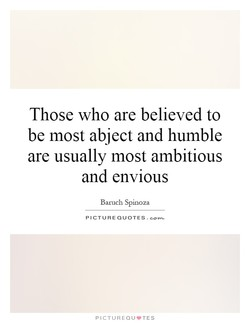 Those who are believed to be most abject and humble are usually most ambitious and envious Baruch Spinoza PICTURE QUOTES. PICTUREQU'TES