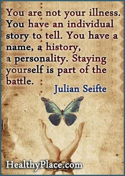 You are not your illness. You have an individual story to tell. You have a name, history, a personality. Staying y6u+self is part of the battle. Julian Seifte HealthyPlace7Com