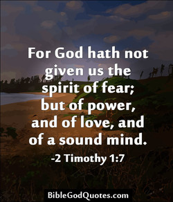 For God hath not given us spirit fear; but of power, and of love, and of a sound mind. -2 Timothy BibleGodQuotes.com