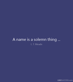 A name is a solemn thing . 