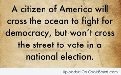 A citizen of America will cross the ocean to fight for democracy, but won't cross the street to vote in a national election. Uploaded On CoolNSmart.com