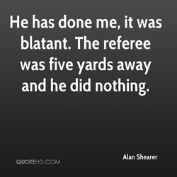 He has done me, it was 