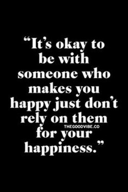 It's okay to be with someone who makes you happy just don't rely on them for your happiness.