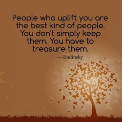 People who uplift you ore 