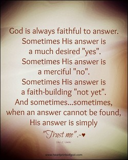 God is always faithful to answer. Sometimes His answer is a much desired